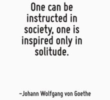 One can be instructed in society, one is inspired only in solitude. by Quotr