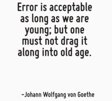 Error is acceptable as long as we are young; but one must not drag it along into old age. by Quotr