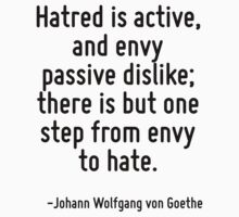 Hatred is active, and envy passive dislike; there is but one step from envy to hate. by Quotr