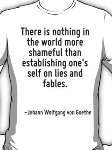 There is nothing in the world more shameful than establishing one's self on lies and fables. T-Shirt