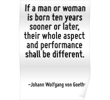If a man or woman is born ten years sooner or later, their whole aspect and performance shall be different. Poster