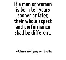 If a man or woman is born ten years sooner or later, their whole aspect and performance shall be different. Photographic Print