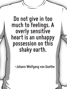 Do not give in too much to feelings. A overly sensitive heart is an unhappy possession on this shaky earth. T-Shirt