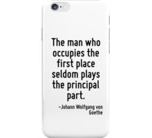 The man who occupies the first place seldom plays the principal part. iPhone Case/Skin