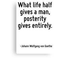 What life half gives a man, posterity gives entirely. Canvas Print