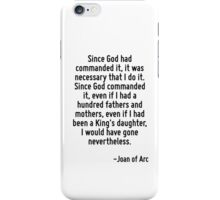 Since God had commanded it, it was necessary that I do it. Since God commanded it, even if I had a hundred fathers and mothers, even if I had been a King's daughter, I would have gone nevertheless. iPhone Case/Skin