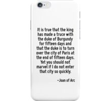 It is true that the king has made a truce with the duke of Burgundy for fifteen days and that the duke is to turn over the city of Paris at the end of fifteen days. Yet you should not marvel if I do  iPhone Case/Skin