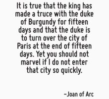 It is true that the king has made a truce with the duke of Burgundy for fifteen days and that the duke is to turn over the city of Paris at the end of fifteen days. Yet you should not marvel if I do  by Quotr