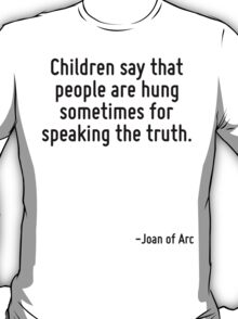 Children say that people are hung sometimes for speaking the truth. T-Shirt