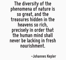 The diversity of the phenomena of nature is so great, and the treasures hidden in the heavens so rich, precisely in order that the human mind shall never be lacking in fresh nourishment. by Quotr