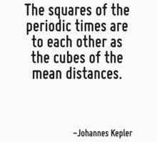 The squares of the periodic times are to each other as the cubes of the mean distances. by Quotr