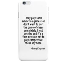 I may play some exhibition games so I don't want to quit the game of chess completely. I just decided and it's a firm decision not to play competitive chess anymore. iPhone Case/Skin