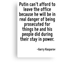 Putin can't afford to leave the office because he will be in real danger of being prosecuted for things he and his people did during their stay in power. Canvas Print