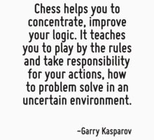 Chess helps you to concentrate, improve your logic. It teaches you to play by the rules and take responsibility for your actions, how to problem solve in an uncertain environment. by Quotr