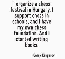 I organize a chess festival in Hungary. I support chess in schools, and I have my own chess foundation. And I started writing books. by Quotr