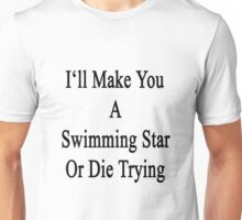 I'll Make You A Swimming Star Or Die Trying  Unisex T-Shirt
