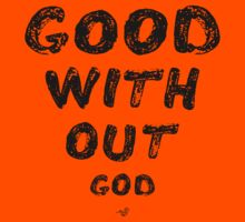 GOOD WITHOUT god by Tai's Tees by TAIs TEEs