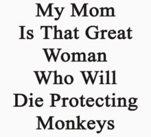 My Mom Is That Great Woman Who Will Die Protecting Monkeys  by supernova23