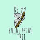 Be my eucalyptus.  by Jessica Latham