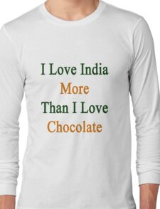 I Love India More Than I Love Chocolate  Long Sleeve T-Shirt