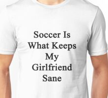 Soccer Is What Keeps My Girlfriend Sane  Unisex T-Shirt