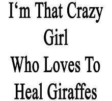 I'm That Crazy Girl Who Loves To Heal Giraffes  by supernova23