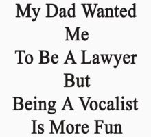 My Dad Wanted Me To Be A Lawyer But Being A Vocalist Is More Fun  T-Shirt