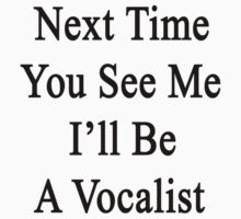 Next Time You See Me I'll Be A Vocalist  T-Shirt