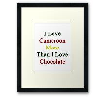 I Love Cameroon More Than I Love Chocolate  Framed Print