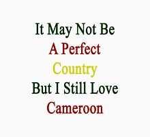 It May Not Be A Perfect Country But I Still Love Cameroon  Unisex T-Shirt