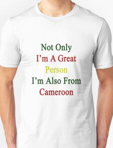 Not Only I'm A Great Person I'm Also From Cameroon  T-Shirt