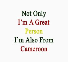 Not Only I'm A Great Person I'm Also From Cameroon  Unisex T-Shirt