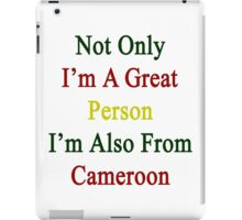 Not Only I'm A Great Person I'm Also From Cameroon  iPad Case/Skin