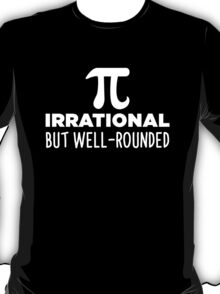 Pi - Irrational But Well Rounded T-Shirt