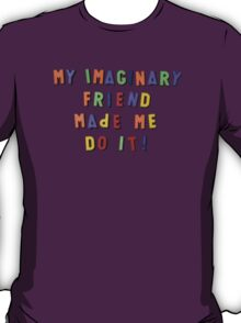 my imaginary friend made me do it! T-Shirt