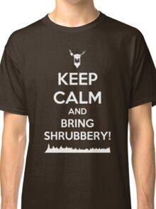 Keep Calm and Bring Shrubbery! Classic T-Shirt