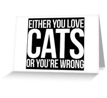 Excellent 'Either You Love Cats Or Your're Wrong' T-shirts, Hoodies, Accessories and Gifts Greeting Card
