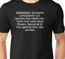 WARNING: Excessive consumption of alcohol may make you think you have ninja powers, resulting in you getting your ass kicked.  Unisex T-Shirt