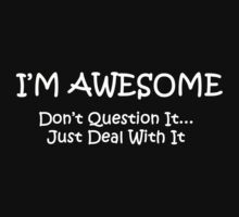 I'M AWESOME Dont Question It.. Just Deal With It by GiggleSnorts