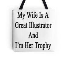 My Wife Is A Great Illustrator And I'm Her Trophy  Tote Bag