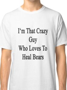 I'm That Crazy Guy Who Loves To Heal Bears  Classic T-Shirt