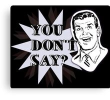 You don't say? Canvas Print