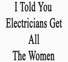 I Told You Electricians Get All The Women  by supernova23