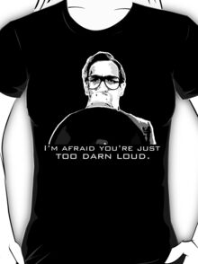 I'm afraid you're just too darn loud T-Shirt