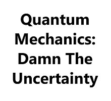 Quantum Mechanics: Damn The Uncertainty Photographic Print