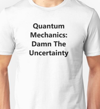 Quantum Mechanics: Damn The Uncertainty Unisex T-Shirt