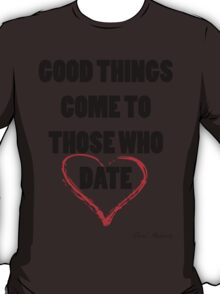 GOOD THINGS COME TO THOSE WHO DATE T-Shirt