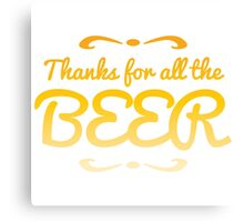 Thanks for all the BEER! Canvas Print