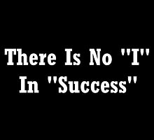 """There Is No """"I"""" In """"Success""""  by geeknirvana"""