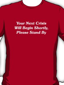 Your Next Crisis Will Begin Shortly, Please Stand By T-Shirt